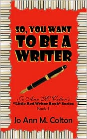 """So, You Want to Be a Writer: Jo Ann M. Colton's """"Little Red Writer Book"""" Series, Book 1"""