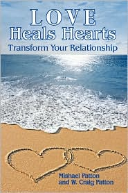Love Heals Hearts: Transform Your Relationship - Mishael Patton, W. Craig Patton