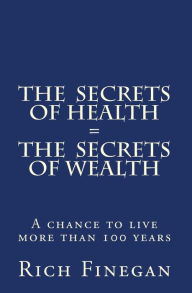 The Secrets of Health = the Secrets of Wealth: A chance to live more than 100 Years - Rich Finegan