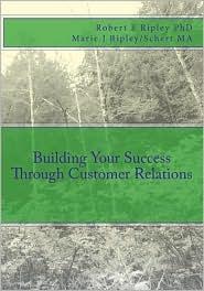 Building Your Success Through Customer Relations - Robert E. Ripley/Ripley, With Marie J. Ripley/Schert