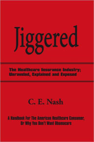 Jiggered: The Healthcare Insurance Industry; Unraveled, Explained and Exposed - C. E. Nash