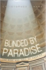 Blinded by Paradise: The Rise and Fall of Hadrian - Christopher Rimare