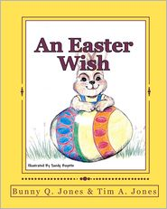 An Easter Wish - Tim A. Jones, Sandy Boyette (Illustrator), As Told by Bunny Q. Jones