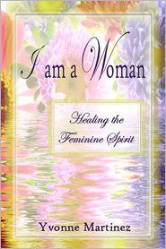 I Am a Woman: Healing the Feminine Spirit - Yvonne Martinez