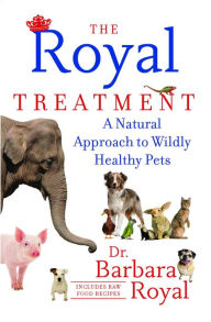 The Royal Treatment: A Natural Approach to Wildly Healthy Pets - Barbara Royal Dr.
