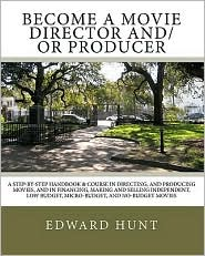 Become A Movie Director and/or Producer: A Step-by-Step Handbook and Course in Directing, and Producing Movies, and in Financing, Making and Selling Independent, Low Budget, Micro-Budget, and No-Budget Movies - Edward Hunt