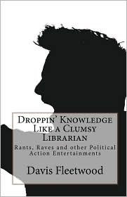 Droppin' Knowledge Like a Clumsy Librarian: Rants, Raves and other Political Action Entertainments - Davis Fleetwood