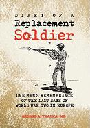 Diary of a Replacement Soldier: One Man's Remembrance of the Last Days of World War Two in Europe
