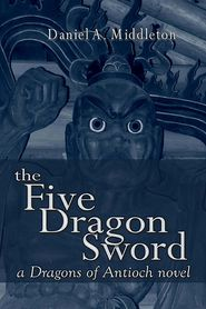 The Five Dragon Sword: A Dragons of Antioch Novel - Daniel Middleton