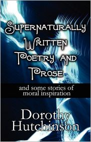 Supernaturally Written Poetry And Prose - Dorothy Hutchinson