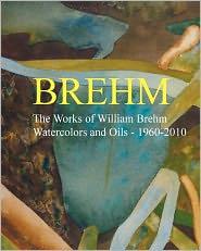 Brehm: The Works of William Brehm - Watercolours and Oils - 1960-2010 - William Brehm
