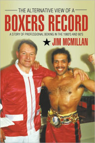 The Alternative View of A BOXERS RECORD: A story of professional boxing in the 1980's and 90's - Jim McMillan