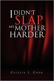 I Didn'T Slap My Mother Harder - Cecelia J. Cook
