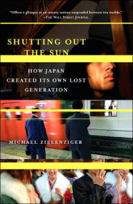 Shutting Out the Sun: How Japan Created Its Own Lost Generation - Michael Zielenziger