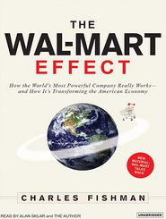 The Wal-Mart Effect: How the World's Most Powerful Company Really Works-and How It's Transforming the American Economy - Charles Fishman, Narrated by Alan Sklar