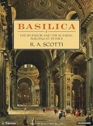 Basilica: The Splendor and the Scandal: Building St. Peter's - R.A. Scotti, Narrated by Josephine Bailey