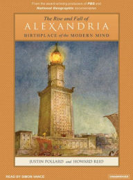 The Rise and Fall of Alexandria: Birthplace of the Modern Mind - Justin Pollard