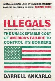 Illegals: The Unacceptable Cost of America's Failure to Control Its Borders - Darrell Ankarlo
