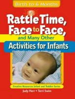Rattle Time, Face to Face, and Many Other Activities for Infants: Birth to 6 Months