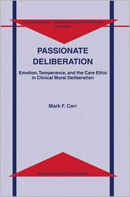 Passionate Deliberation: Emotion, Temperance, and the Care Ethic in Clinical Moral Deliberation - M.F. Carr