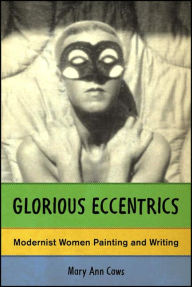 Glorious Eccentrics: Modernist Women Painting and Writing - Mary Ann Caws