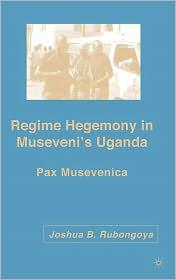Regime Hegemony in Museveni's Uganda: Pax Musevenica - Joshua B. Rubongoya