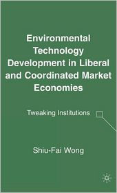 Environmental Technology Development in Liberal and Coordinated Market Economies: Tweaking Institutions - Shiu-Fai Wong