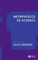 Metaphysics in Science - Alice Drewery