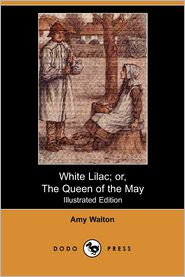 White Lilac; Or, The Queen Of The May (Illustrated Edition) - Amy Walton