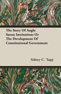 The Story Of Anglo Saxon Institutions Or The Development Of Constitutional Government - Tapp, Sidney C.