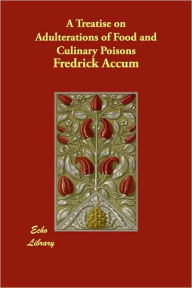 A Treatise On Adulterations Of Food And Culinary Poisons - Fredrick Accum