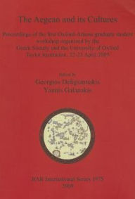 The Aegean and Its Cultures: Proceedings of the First Oxford-Athens Graduate Student Workshop Organized by the Greek Society and the University of Oxford Taylor Institution - Georgios Deligiannakis