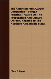 The American Fruit Garden Companion - Being A Practical Treatise On The Propagation And Culture Of Fruit, Adapted To The Northern And Middle States - Edward Sayers