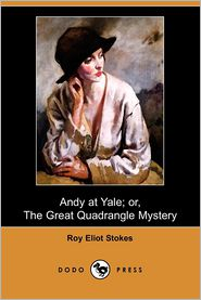 Andy At Yale; Or, The Great Quadrangle Mystery - Roy Eliot Stokes