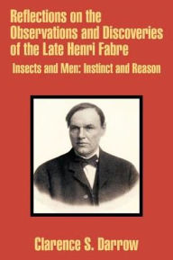 Reflections on the Observations and Discoveries of the Late Henri Fabre: Insects and Men, Instinct and Reason - Clarence S. Darrow