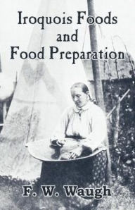 Iroquois Foods And Food Preparation - F. W. Waugh