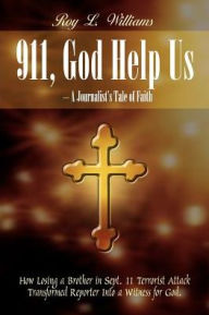 911, God Help Us - a Journalist's Tale of Faith: How Losing a Brother in Sept. 11 Terrorist Attack Transformed Reporter into a Witness for God - Roy L. Williams