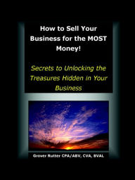 How to Sell Your Business for the MOST Money: Secrets to Unlocking the Treasures Hidden in Your Business - Grover Rutter