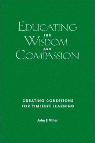 Educating for Wisdom and Compassion: Creating Conditions for Timeless Learning - John P. Miller