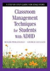 Classroom Management Techniques for Students with ADHD: A Step-By-Step Guide for Educators - Pierangelo, Roger / Giuliani, George A.