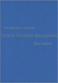 The Practical Guide to Primary Classroom Management - Rob Barnes