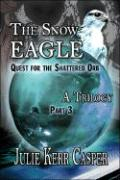 The Snow Eagle: Quest for the Shattered Orb: A Trilogy: Part 3