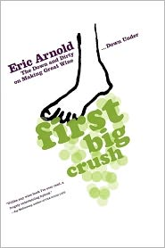 First Big Crush: The Down and Dirty on Making Great Wine Down Under - Eric Arnold