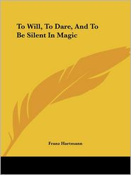 To Will, To Dare, and To Be Silent In Magic - Franz Hartmann