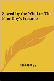 Sowed By The Wind Or The Poor Boy's Fortune - Elijah Kellogg