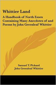 Whittier Land: A Handbook of North Essex Containing Many Anecdotes of and Poems by John Greenleaf Whittier - Samuel T. Pickard, John Greenleaf Whittier