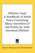 Whittier Land: A Handbook of North Essex Containing Many Anecdotes of and Poems by John Greenleaf Whittier