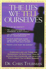 The Lies We Tell Ourselves: Overcome lies and experience the emotional health, intimate relationships, and spiritual fulfillment you've been seeking - Chris Thurman