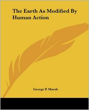 The Earth As Modified By Human Action - George P. Marsh