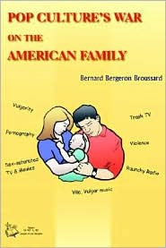 Pop Culture's War on the American Family - Bernard Bergeron Broussard